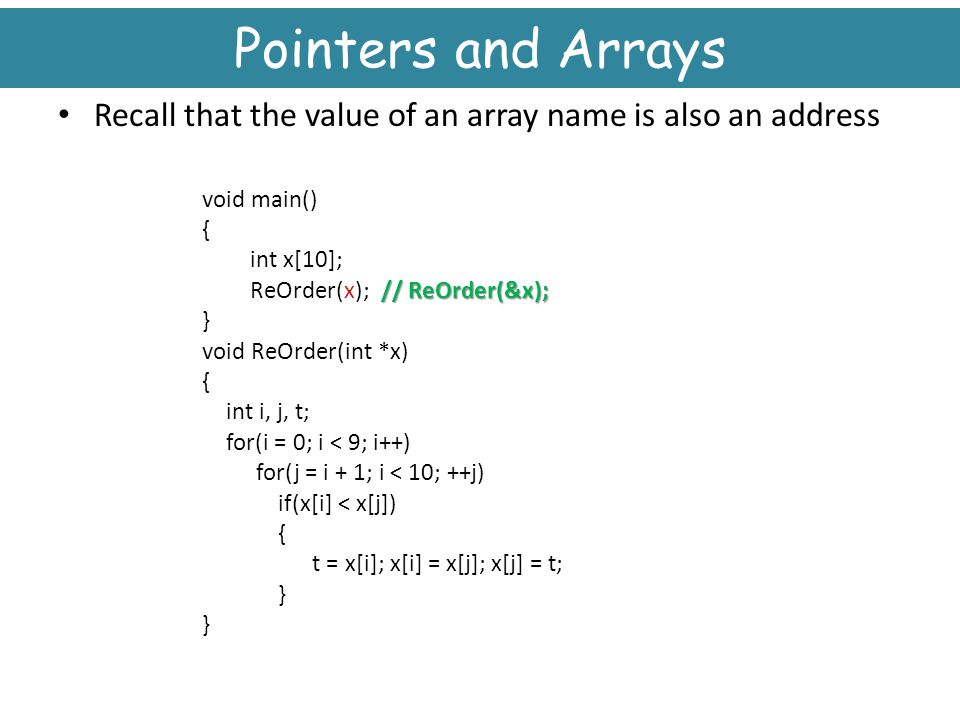 Pointers and Arrays Recall that the value of an array name is also an address. void main() { int x[10];
